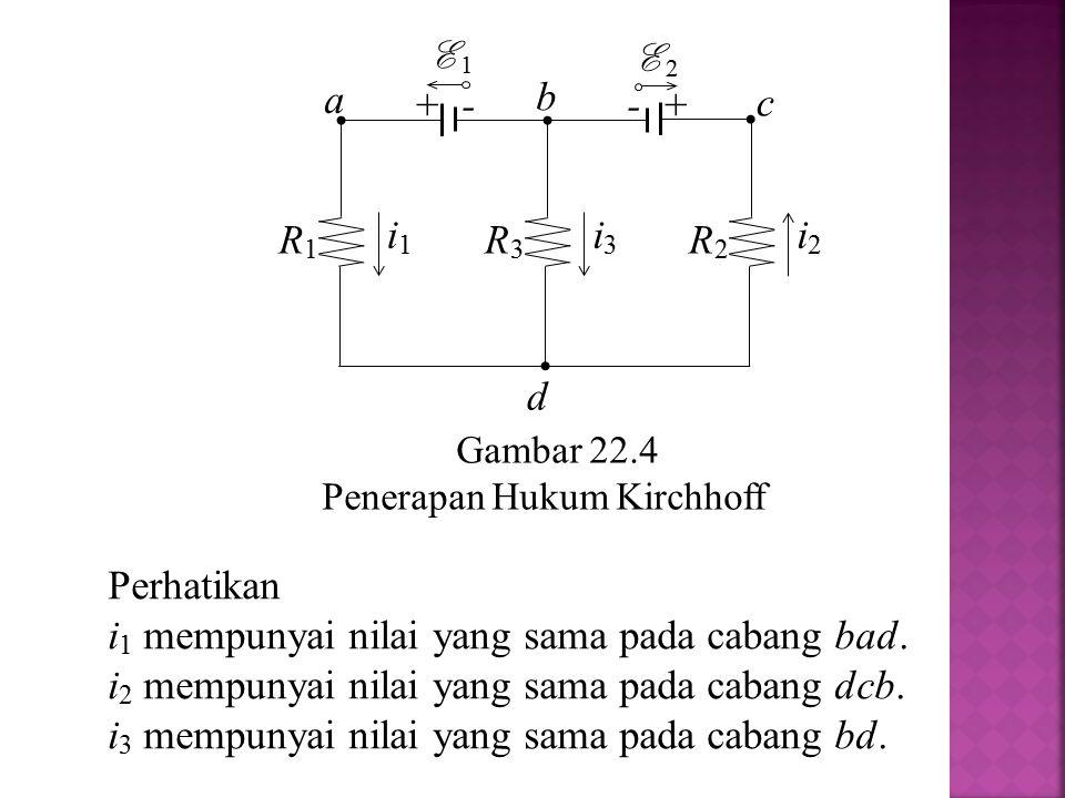 Gambar 22.4 Penerapan Hukum Kirchhoff a R2R2 i2i2 R1R1 i1i1 R3R3 i3i3 + - E 1 - + E 2 b c d Perhatikan i 1 mempunyai nilai yang sama pada cabang bad.