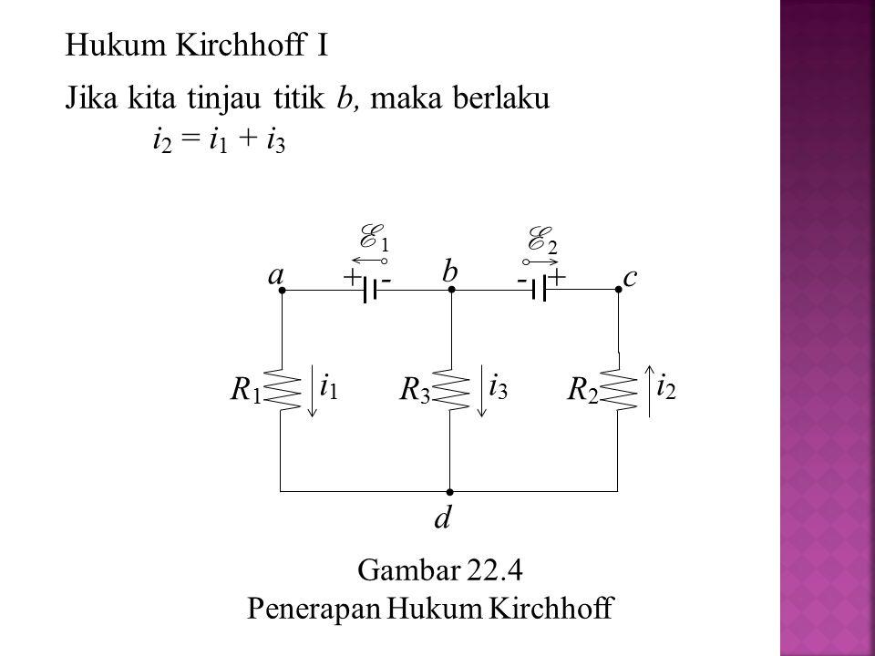 Gambar 22.4 Penerapan Hukum Kirchhoff a R2R2 i2i2 R1R1 i1i1 R3R3 i3i3 + - E 1 - + E 2 b c d Hukum Kirchhoff I Jika kita tinjau titik b, maka berlaku i