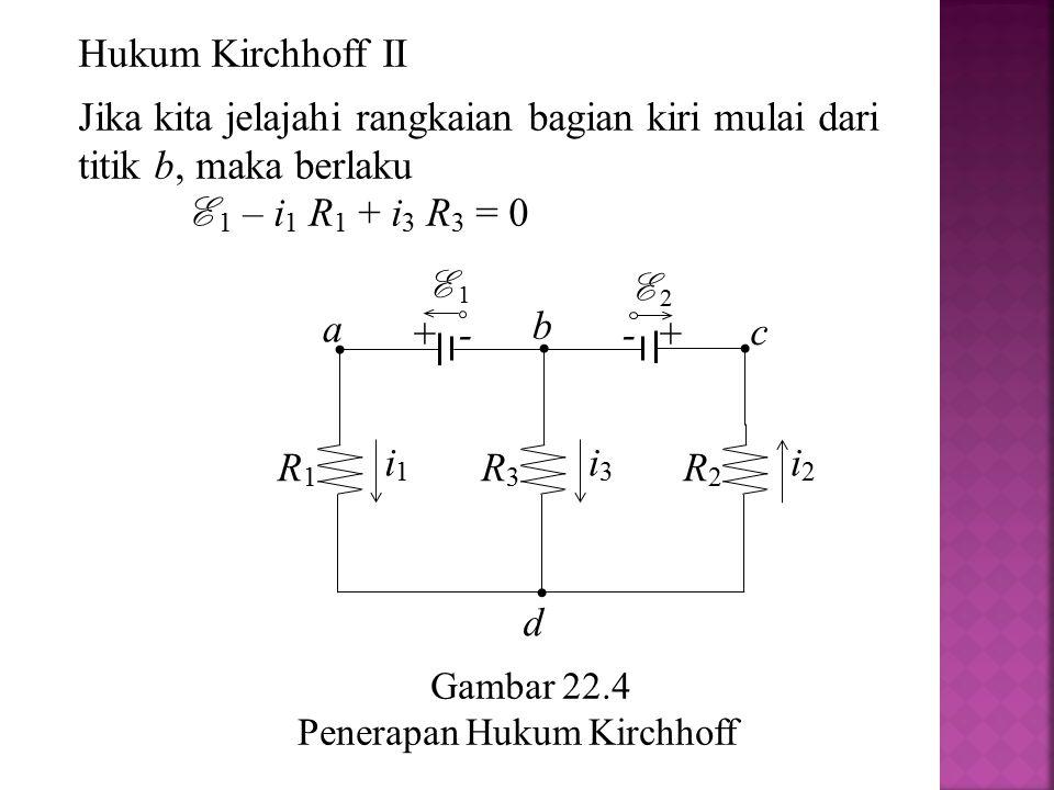 Gambar 22.4 Penerapan Hukum Kirchhoff a R2R2 i2i2 R1R1 i1i1 R3R3 i3i3 + - E 1 - + E 2 b c d Hukum Kirchhoff II Jika kita jelajahi rangkaian bagian kir