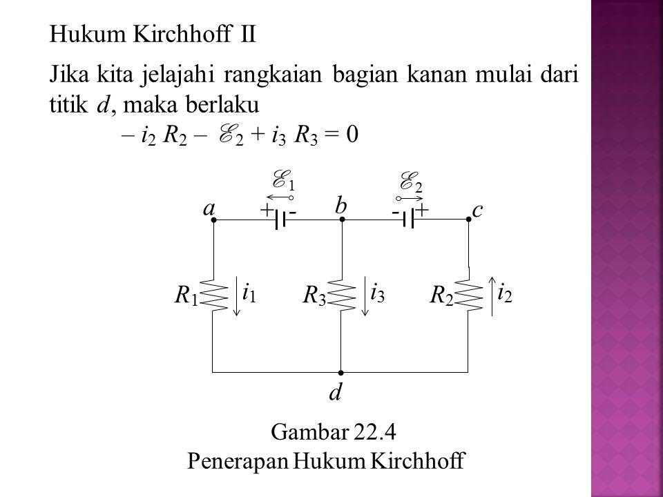 Gambar 22.4 Penerapan Hukum Kirchhoff a R2R2 i2i2 R1R1 i1i1 R3R3 i3i3 + - E 1 - + E 2 b c d Hukum Kirchhoff II Jika kita jelajahi rangkaian bagian kan