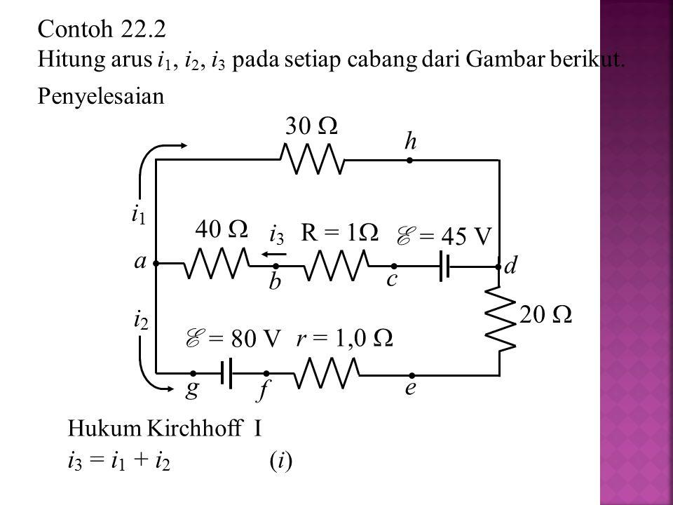 Hukum Kirchhoff I i 3 = i 1 + i 2 (i) i1i1 i2i2 i3i3 30  R = 1  40  E = 45 V r = 1,0  E = 80 V 20  h c a b g f e d Contoh 22.2 Hitung arus i 1, i
