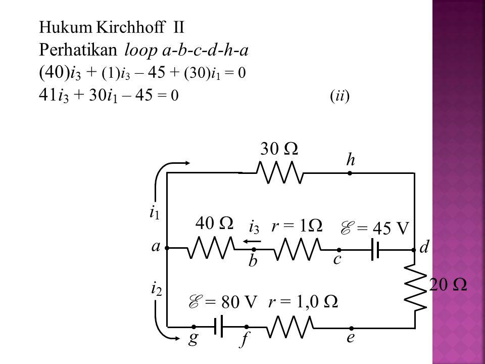 Hukum Kirchhoff II Perhatikan loop a-b-c-d-h-a (40)i 3 + (1)i 3 – 45 + (30)i 1 = 0 41i 3 + 30 i 1 – 45 = 0(ii) i1i1 i2i2 i3i3 30  r = 1  40  E = 45