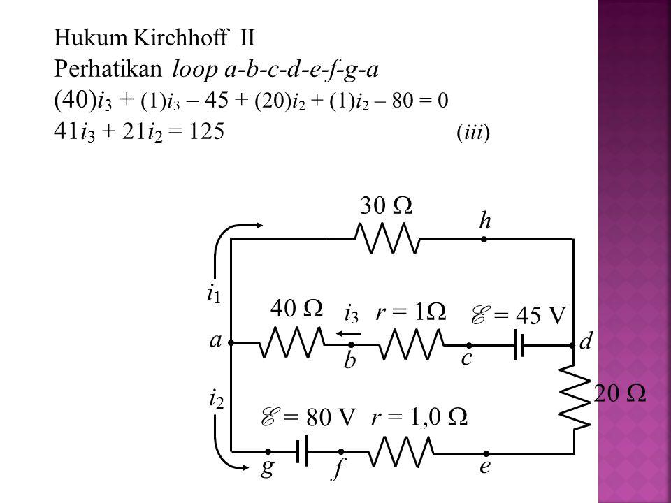 Hukum Kirchhoff II Perhatikan loop a-b-c-d-e-f-g-a (40)i 3 + (1)i 3 – 45 + (20)i 2 + (1)i 2 – 80 = 0 41i 3 + 21 i 2 = 125 (iii) i1i1 i2i2 i3i3 30  r