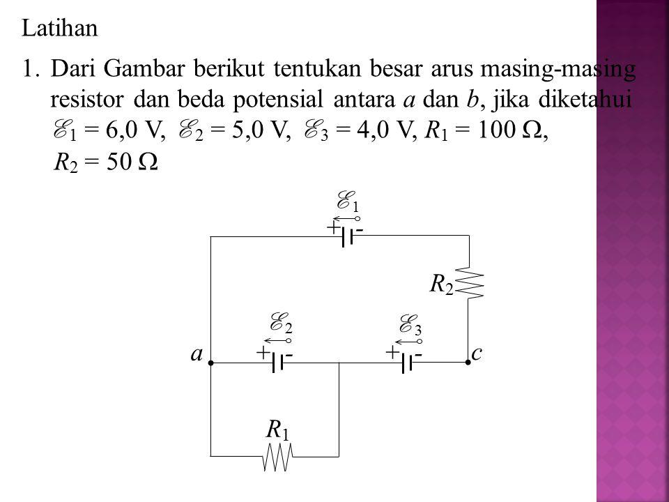 Latihan 1.Dari Gambar berikut tentukan besar arus masing-masing resistor dan beda potensial antara a dan b, jika diketahui E 1 = 6,0 V, E 2 = 5,0 V, E