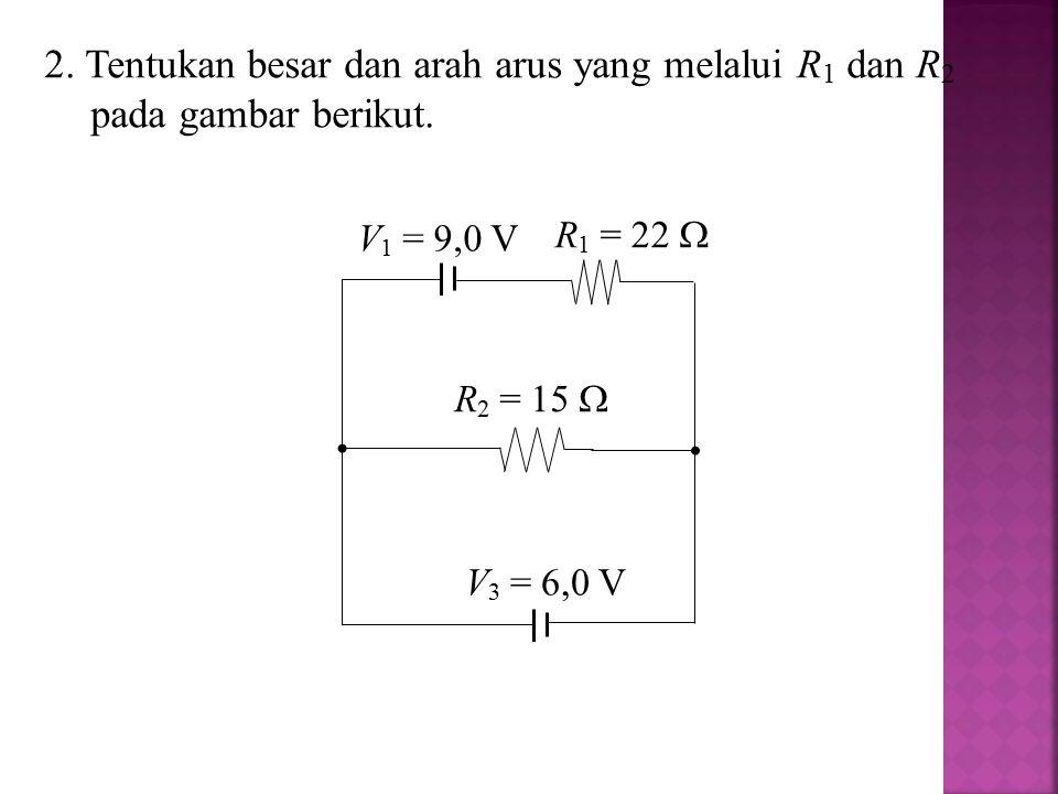V 1 = 9,0 V V 3 = 6,0 V R 2 = 15  R 1 = 22  2. Tentukan besar dan arah arus yang melalui R 1 dan R 2 pada gambar berikut.