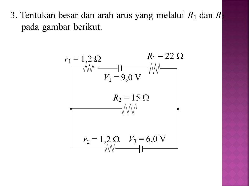 3. Tentukan besar dan arah arus yang melalui R 1 dan R 2 pada gambar berikut. V 1 = 9,0 V V 3 = 6,0 V R 2 = 15  R 1 = 22  r 2 = 1,2  r 1 = 1,2 