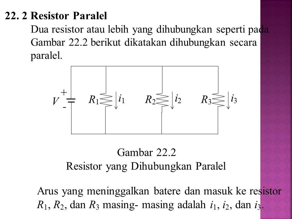 Arus yang masuk ke baterai i = i 1 + i 2 + i 3 Beda potensial V untuk masing-masing resistor sama, sehingga i = V/R 1 + V/R 2 + V/R 3 = V(1/R 1 + 1/R 2 + 1/R 3 ) Didapat Untuk n buah resistor berlaku, atau (22.2)