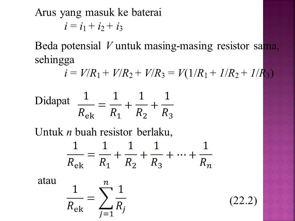 Arus yang masuk ke baterai i = i 1 + i 2 + i 3 Beda potensial V untuk masing-masing resistor sama, sehingga i = V/R 1 + V/R 2 + V/R 3 = V(1/R 1 + 1/R