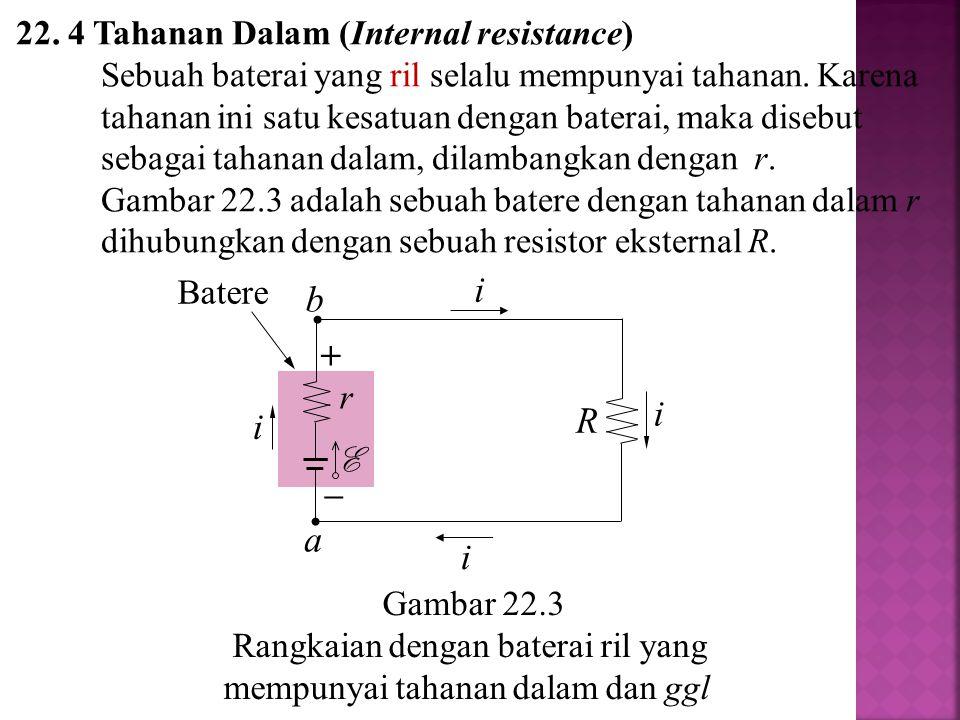 22. 4 Tahanan Dalam (Internal resistance) Sebuah baterai yang ril selalu mempunyai tahanan. Karena tahanan ini satu kesatuan dengan baterai, maka dise