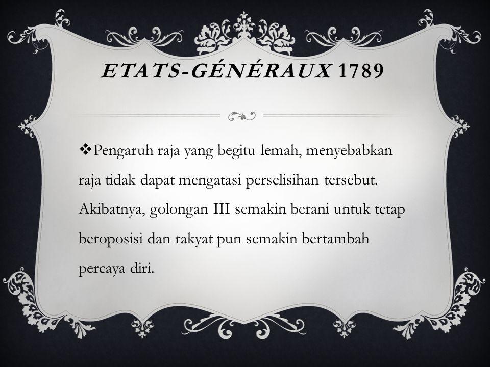 ETATS-GÉNÉRAUX 1789  Pengaruh raja yang begitu lemah, menyebabkan raja tidak dapat mengatasi perselisihan tersebut. Akibatnya, golongan III semakin b