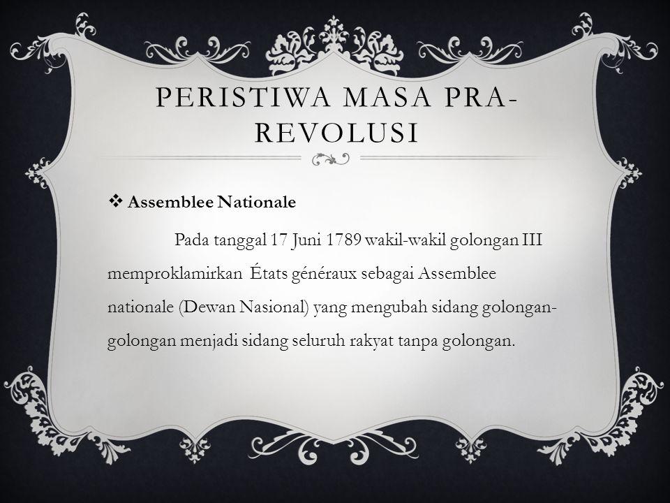 PERISTIWA MASA PRA- REVOLUSI  Assemblee Nationale Pada tanggal 17 Juni 1789 wakil-wakil golongan III memproklamirkan États généraux sebagai Assemblee