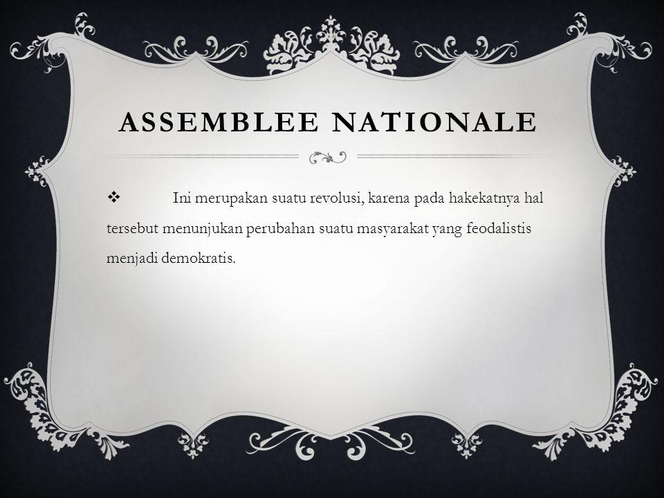 ASSEMBLEE NATIONALE  Ini merupakan suatu revolusi, karena pada hakekatnya hal tersebut menunjukan perubahan suatu masyarakat yang feodalistis menjadi