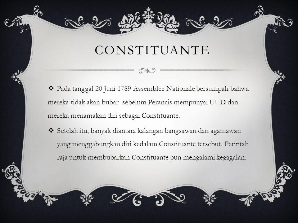 CONSTITUANTE  Pada tanggal 20 Juni 1789 Assemblee Nationale bersumpah bahwa mereka tidak akan bubar sebelum Perancis mempunyai UUD dan mereka menamak