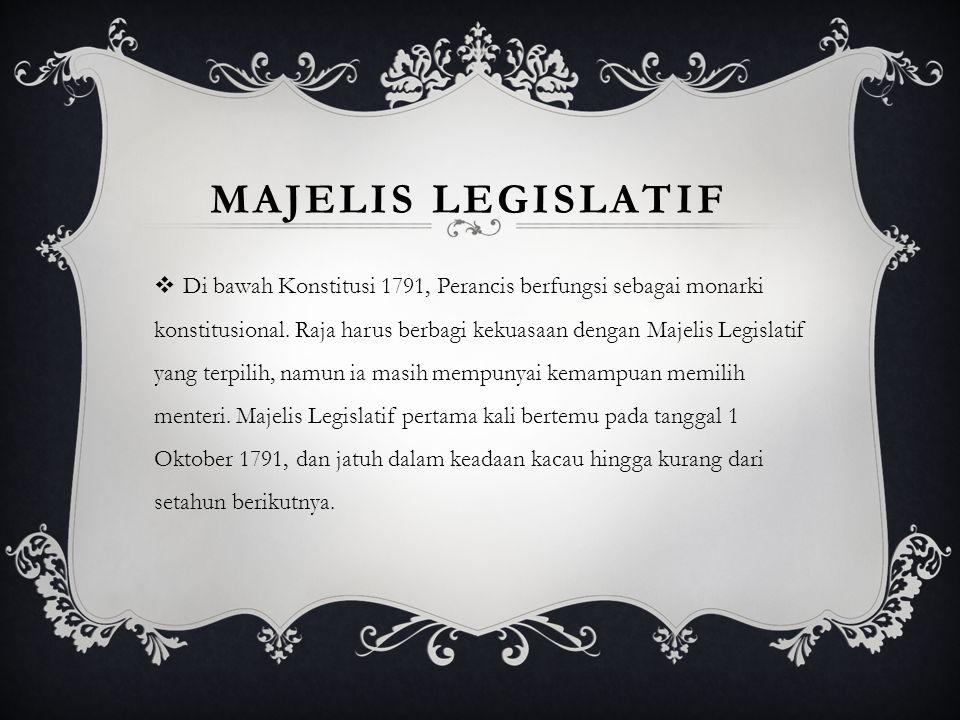 MAJELIS LEGISLATIF  Di bawah Konstitusi 1791, Perancis berfungsi sebagai monarki konstitusional. Raja harus berbagi kekuasaan dengan Majelis Legislat