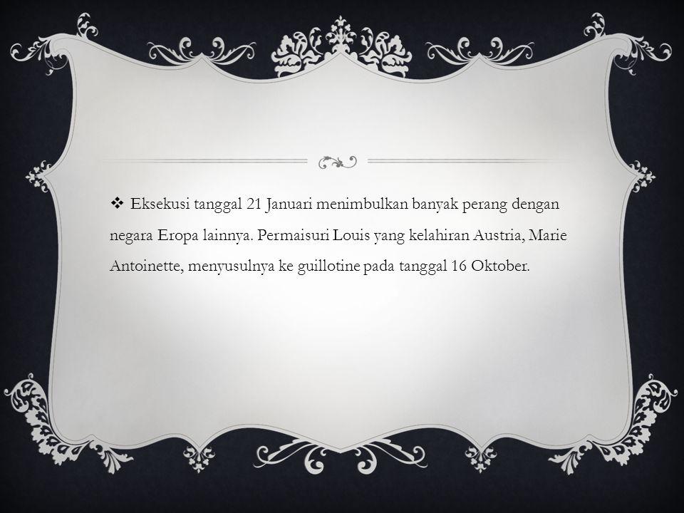  Eksekusi tanggal 21 Januari menimbulkan banyak perang dengan negara Eropa lainnya. Permaisuri Louis yang kelahiran Austria, Marie Antoinette, menyus