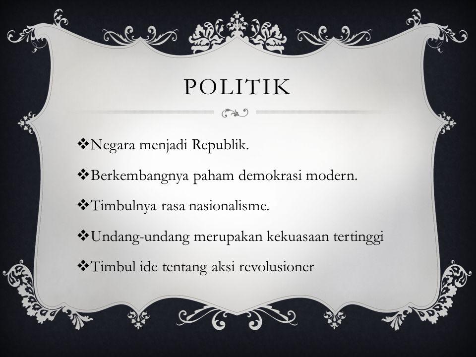 POLITIK  Negara menjadi Republik.  Berkembangnya paham demokrasi modern.  Timbulnya rasa nasionalisme.  Undang-undang merupakan kekuasaan tertingg