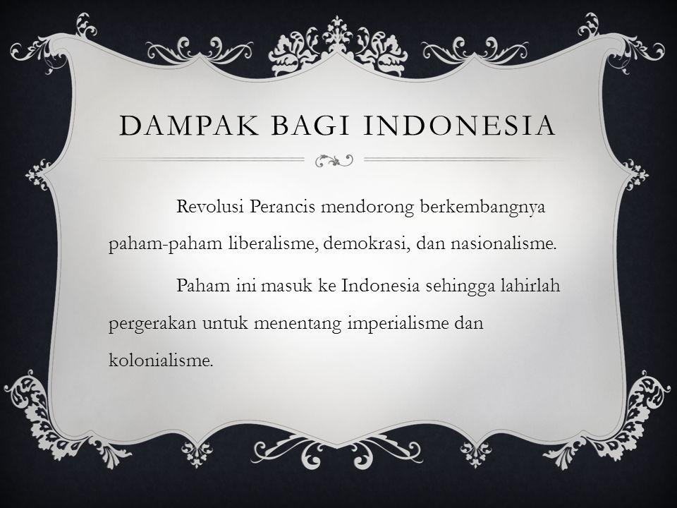 DAMPAK BAGI INDONESIA Revolusi Perancis mendorong berkembangnya paham-paham liberalisme, demokrasi, dan nasionalisme. Paham ini masuk ke Indonesia seh