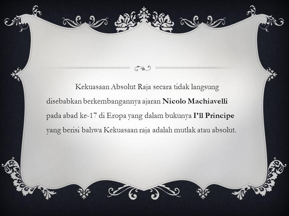 Kekuasaan Absolut Raja secara tidak langsung disebabkan berkembangannya ajaran Nicolo Machiavelli pada abad ke-17 di Eropa yang dalam bukunya I'll Pri
