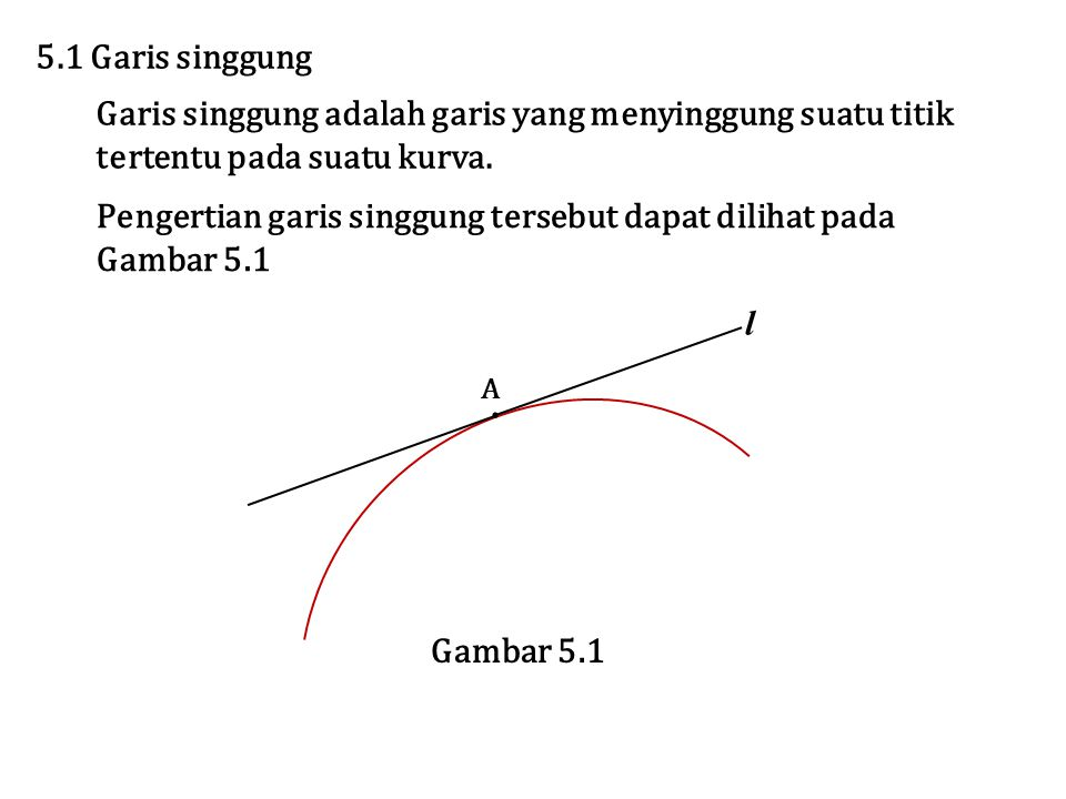 5.1 Garis singgung Garis singgung adalah garis yang menyinggung suatu titik tertentu pada suatu kurva. Pengertian garis singgung tersebut dapat diliha