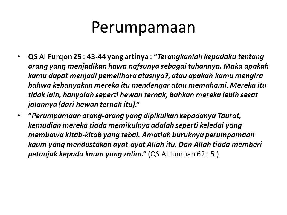 Perumpamaan QS Al Furqon 25 : 43-44 yang artinya : Terangkanlah kepadaku tentang orang yang menjadikan hawa nafsunya sebagai tuhannya.