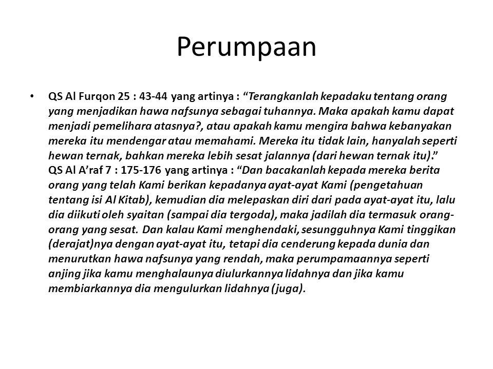 Perumpaan QS Al Furqon 25 : 43-44 yang artinya : Terangkanlah kepadaku tentang orang yang menjadikan hawa nafsunya sebagai tuhannya.