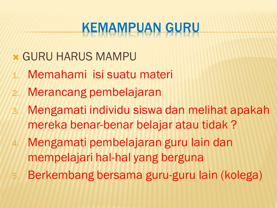  GURU HARUS MAMPU 1. Memahami isi suatu materi 2.