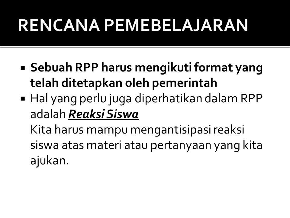  Sebuah RPP harus mengikuti format yang telah ditetapkan oleh pemerintah  Hal yang perlu juga diperhatikan dalam RPP adalah Reaksi Siswa Kita harus mampu mengantisipasi reaksi siswa atas materi atau pertanyaan yang kita ajukan.