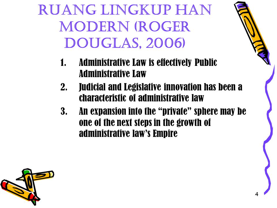 4 Ruang Lingkup HAN Modern (Roger Douglas, 2006) 1.Administrative Law is effectively Public Administrative Law 2.Judicial and Legislative innovation h