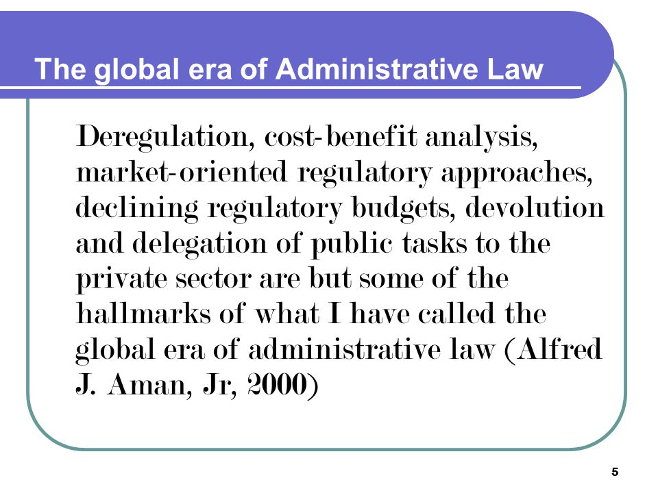 5 The global era of Administrative Law Deregulation, cost-benefit analysis, market-oriented regulatory approaches, declining regulatory budgets, devol