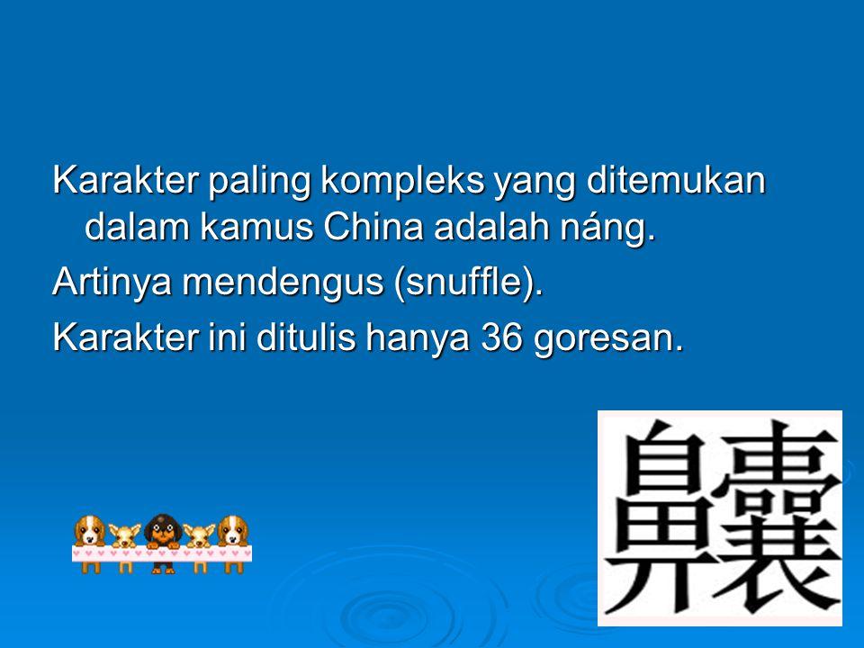 Karakter paling kompleks yang ditemukan dalam kamus China adalah náng. Artinya mendengus (snuffle). Karakter ini ditulis hanya 36 goresan.