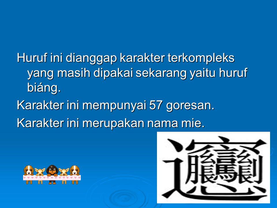 Huruf ini dianggap karakter terkompleks yang masih dipakai sekarang yaitu huruf biáng. Karakter ini mempunyai 57 goresan. Karakter ini merupakan nama