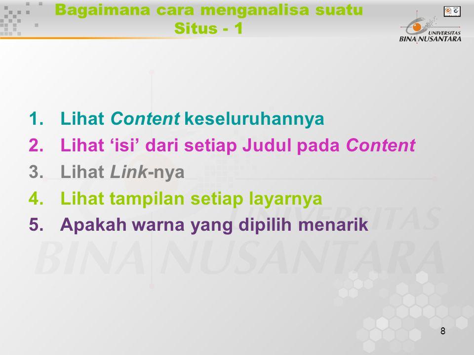8 Bagaimana cara menganalisa suatu Situs - 1 1.Lihat Content keseluruhannya 2.Lihat 'isi' dari setiap Judul pada Content 3.Lihat Link-nya 4.Lihat tampilan setiap layarnya 5.Apakah warna yang dipilih menarik