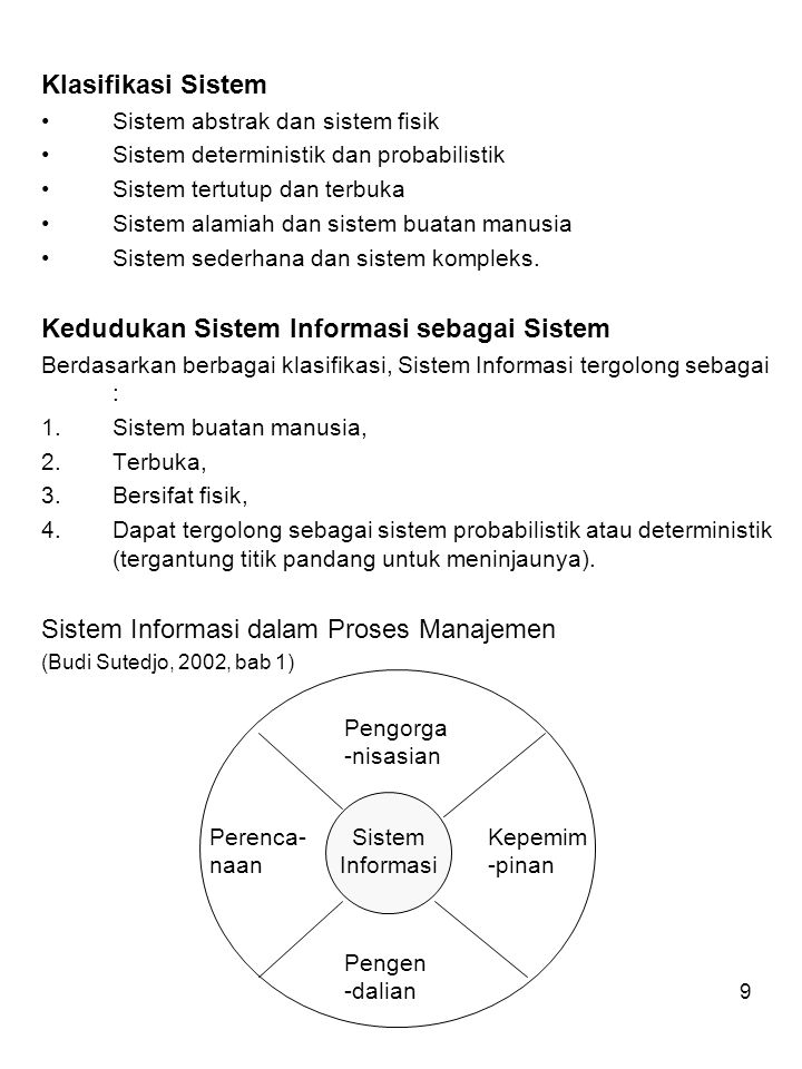 9 Klasifikasi Sistem Sistem abstrak dan sistem fisik Sistem deterministik dan probabilistik Sistem tertutup dan terbuka Sistem alamiah dan sistem buatan manusia Sistem sederhana dan sistem kompleks.