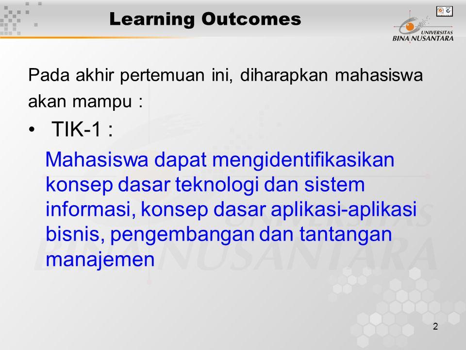 2 Learning Outcomes Pada akhir pertemuan ini, diharapkan mahasiswa akan mampu : TIK-1 : Mahasiswa dapat mengidentifikasikan konsep dasar teknologi dan sistem informasi, konsep dasar aplikasi-aplikasi bisnis, pengembangan dan tantangan manajemen