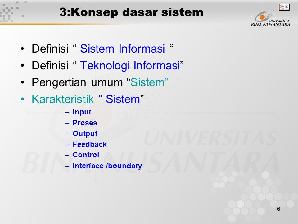 6 3:Konsep dasar sistem Definisi Sistem Informasi Definisi Teknologi Informasi Pengertian umum Sistem Karakteristik Sistem –Input –Proses –Output –Feedback –Control –Interface /boundary