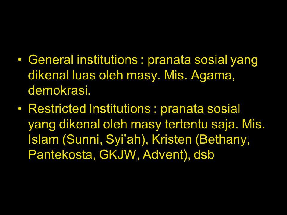 General institutions : pranata sosial yang dikenal luas oleh masy. Mis. Agama, demokrasi. Restricted Institutions : pranata sosial yang dikenal oleh m