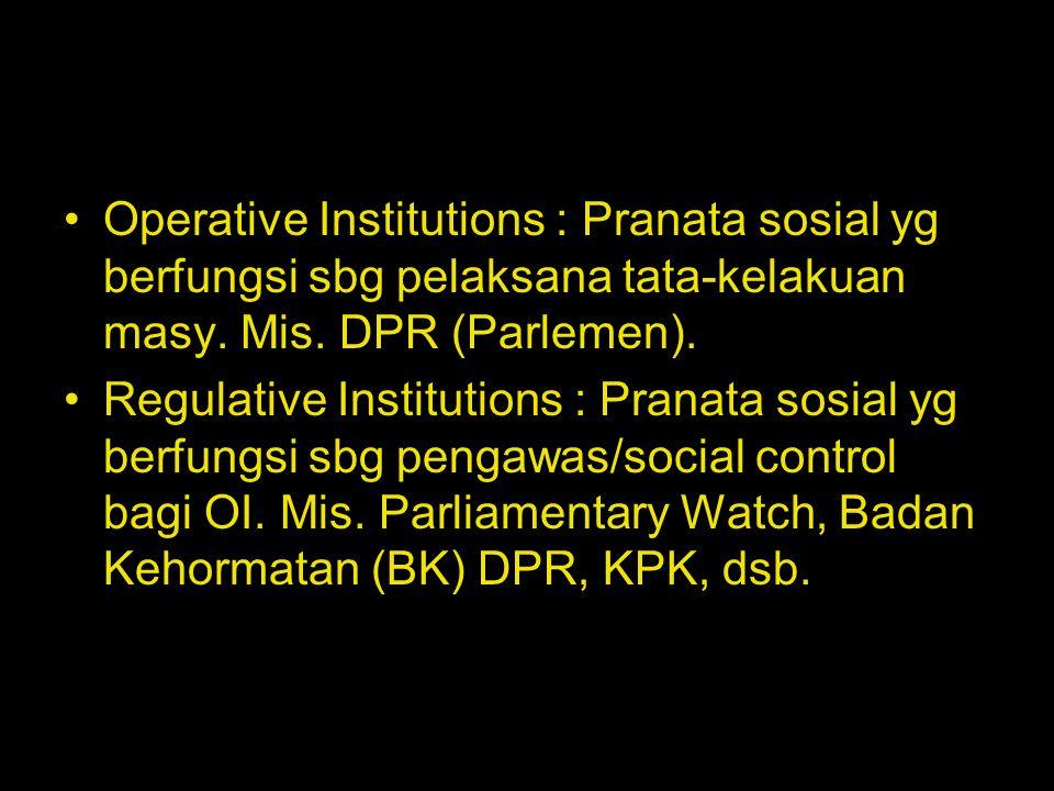 Operative Institutions : Pranata sosial yg berfungsi sbg pelaksana tata-kelakuan masy. Mis. DPR (Parlemen). Regulative Institutions : Pranata sosial y
