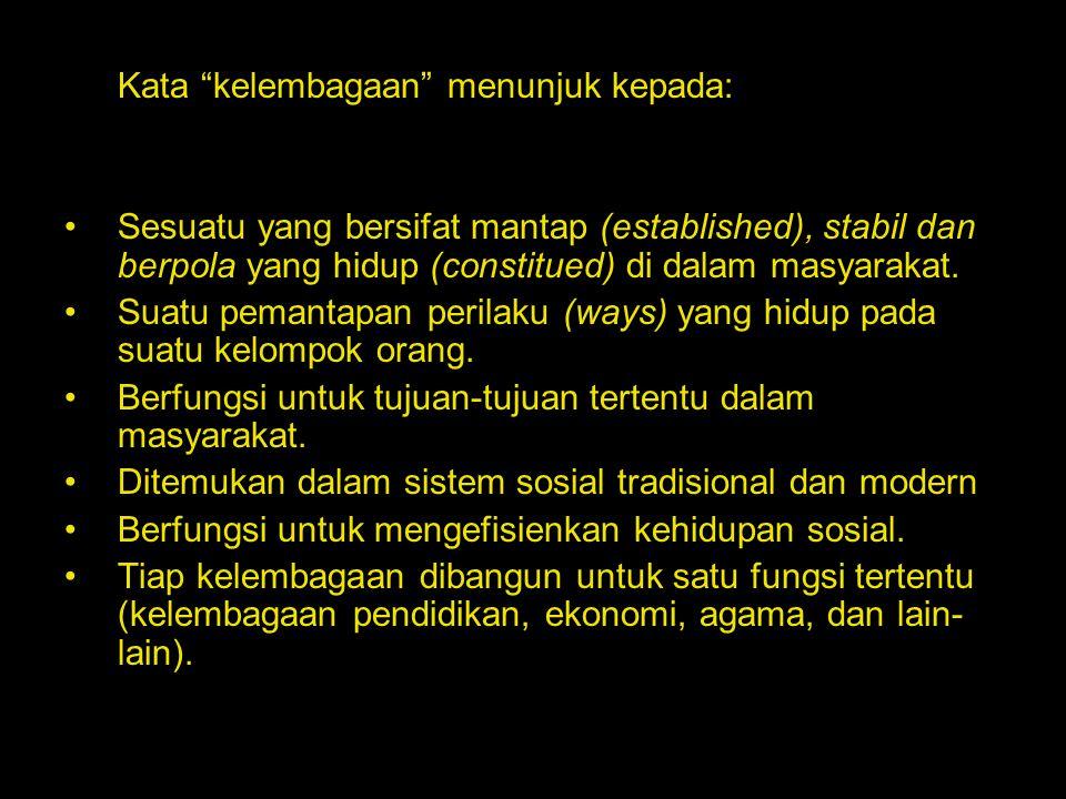 "Kata ""kelembagaan"" menunjuk kepada: Sesuatu yang bersifat mantap (established), stabil dan berpola yang hidup (constitued) di dalam masyarakat. Suatu"