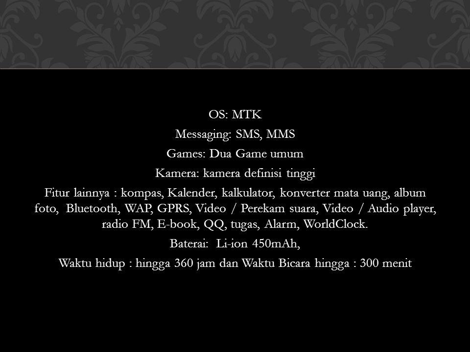OS: MTK Messaging: SMS, MMS Games: Dua Game umum Kamera: kamera definisi tinggi Fitur lainnya : kompas, Kalender, kalkulator, konverter mata uang, alb