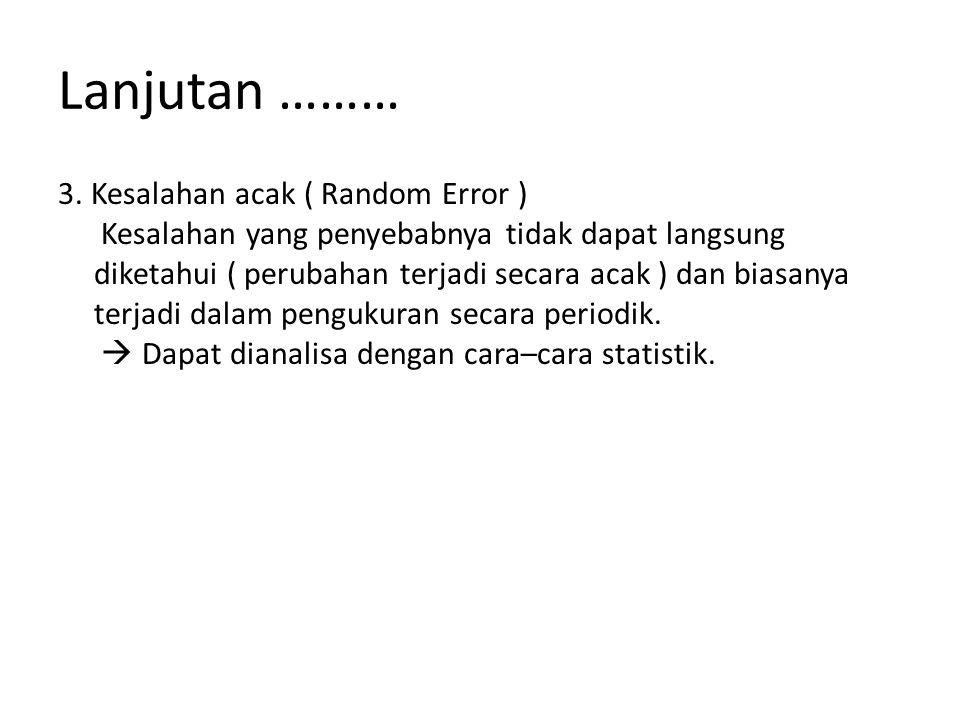 Lanjutan ……… 3. Kesalahan acak ( Random Error ) Kesalahan yang penyebabnya tidak dapat langsung diketahui ( perubahan terjadi secara acak ) dan biasan