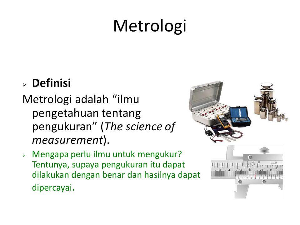 """Metrologi  Definisi Metrologi adalah """"ilmu pengetahuan tentang pengukuran"""" (The science of measurement).  Mengapa perlu ilmu untuk mengukur? Tentuny"""