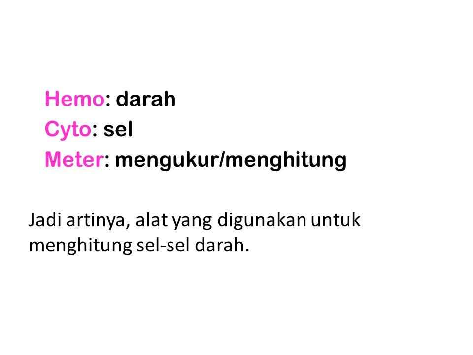 Hemo: darah Cyto: sel Meter: mengukur/menghitung Jadi artinya, alat yang digunakan untuk menghitung sel-sel darah.