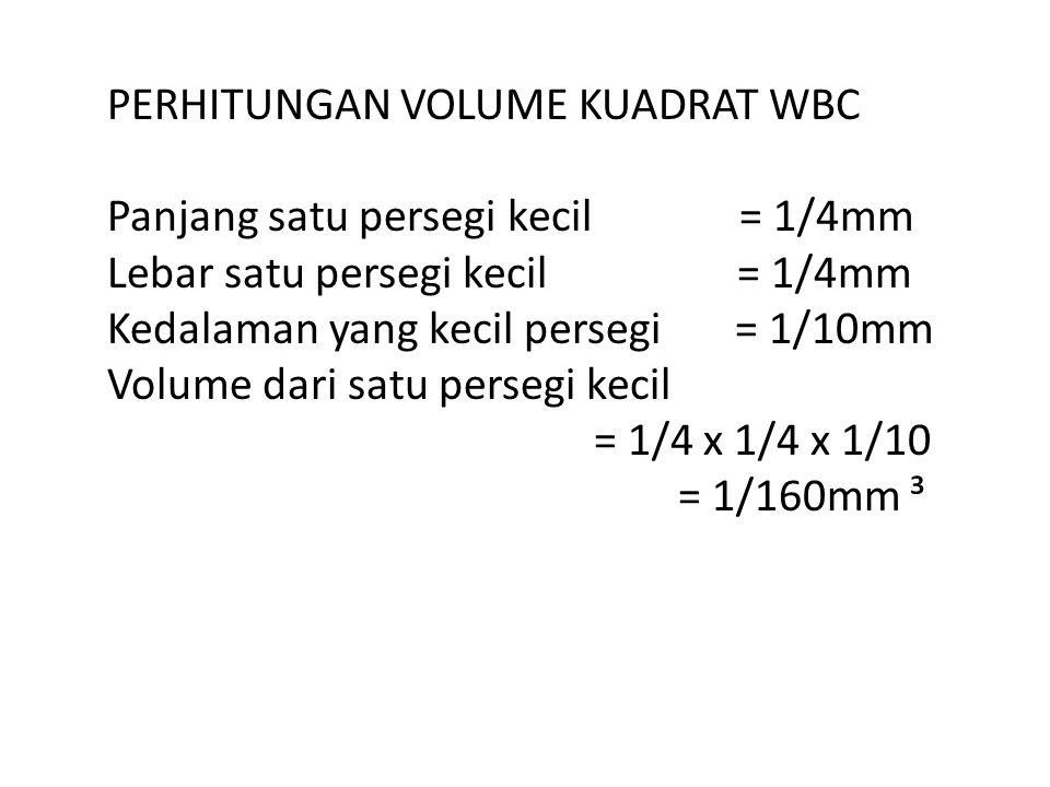 PERHITUNGAN VOLUME KUADRAT WBC Panjang satu persegi kecil = 1/4mm Lebar satu persegi kecil = 1/4mm Kedalaman yang kecil persegi = 1/10mm Volume dari s