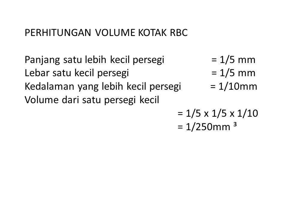 PERHITUNGAN VOLUME KOTAK RBC Panjang satu lebih kecil persegi = 1/5 mm Lebar satu kecil persegi = 1/5 mm Kedalaman yang lebih kecil persegi = 1/10mm V