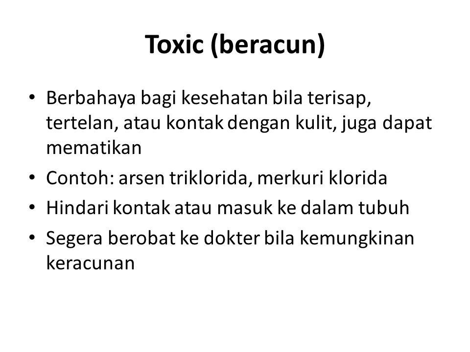 Toxic (beracun) Berbahaya bagi kesehatan bila terisap, tertelan, atau kontak dengan kulit, juga dapat mematikan Contoh: arsen triklorida, merkuri klor
