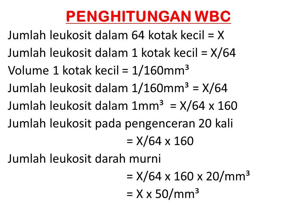 PENGHITUNGAN WBC Jumlah leukosit dalam 64 kotak kecil = X Jumlah leukosit dalam 1 kotak kecil = X/64 Volume 1 kotak kecil = 1/160mm³ Jumlah leukosit d