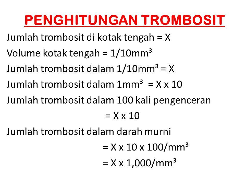 PENGHITUNGAN TROMBOSIT Jumlah trombosit di kotak tengah = X Volume kotak tengah = 1/10mm³ Jumlah trombosit dalam 1/10mm³ = X Jumlah trombosit dalam 1m