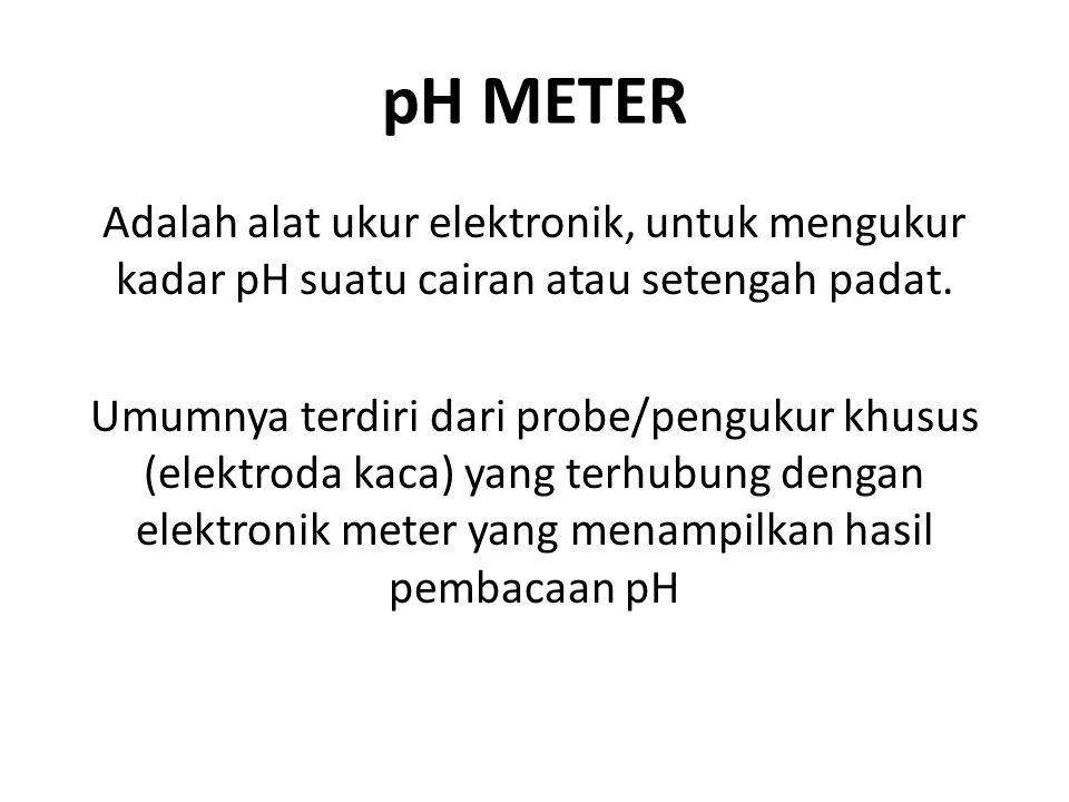 pH METER Adalah alat ukur elektronik, untuk mengukur kadar pH suatu cairan atau setengah padat. Umumnya terdiri dari probe/pengukur khusus (elektroda