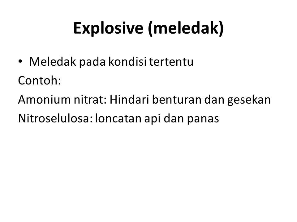 Explosive (meledak) Meledak pada kondisi tertentu Contoh: Amonium nitrat: Hindari benturan dan gesekan Nitroselulosa: loncatan api dan panas