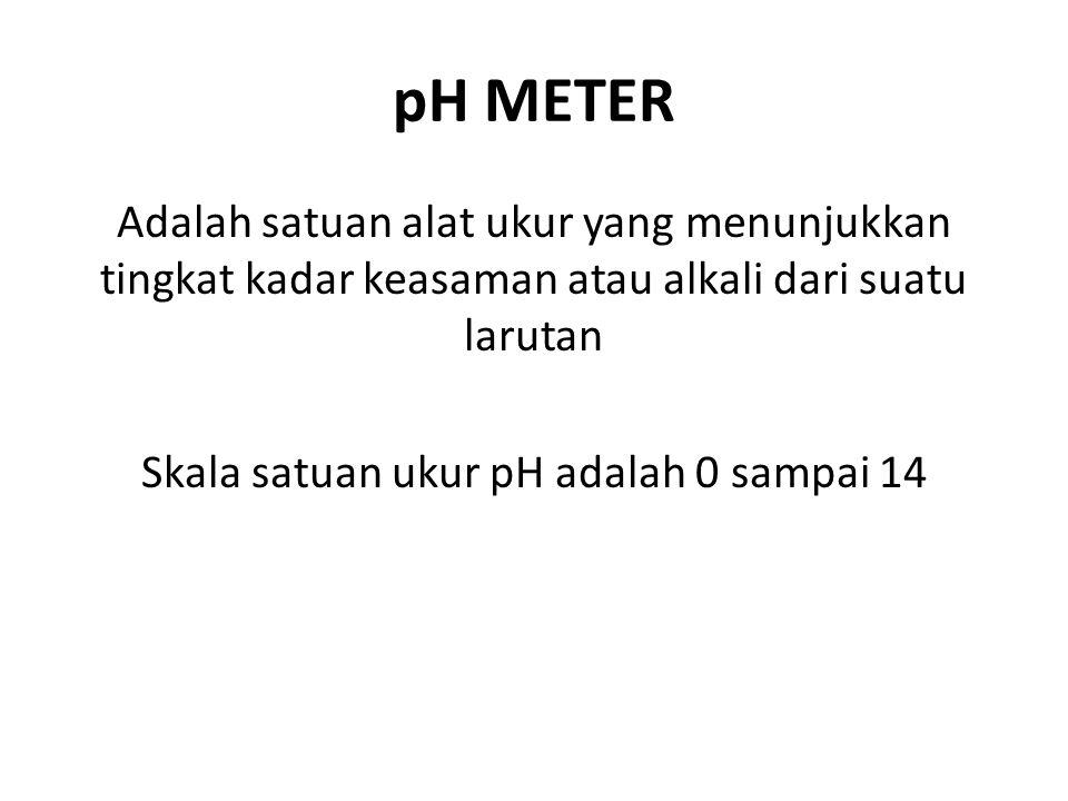 pH METER Adalah satuan alat ukur yang menunjukkan tingkat kadar keasaman atau alkali dari suatu larutan Skala satuan ukur pH adalah 0 sampai 14